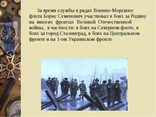 За время службы в рядах Военно-Морского флота Борис Семенович участвовал в б