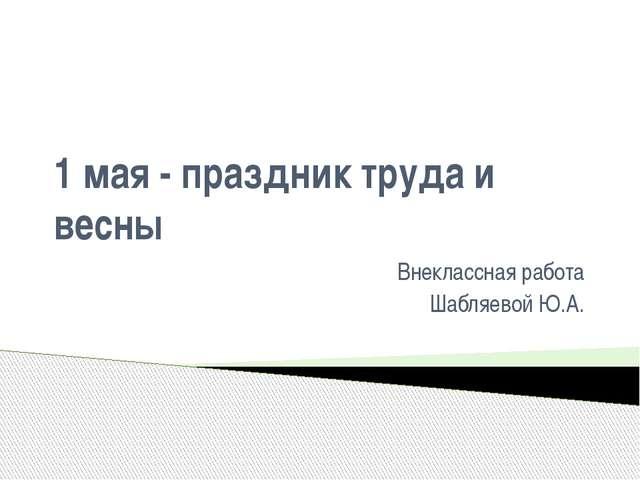 1 мая - праздник труда и весны Внеклассная работа Шабляевой Ю.А.