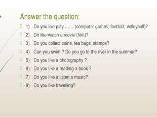 Answer the question: 1)Do you like play …… (computer games, football, volley