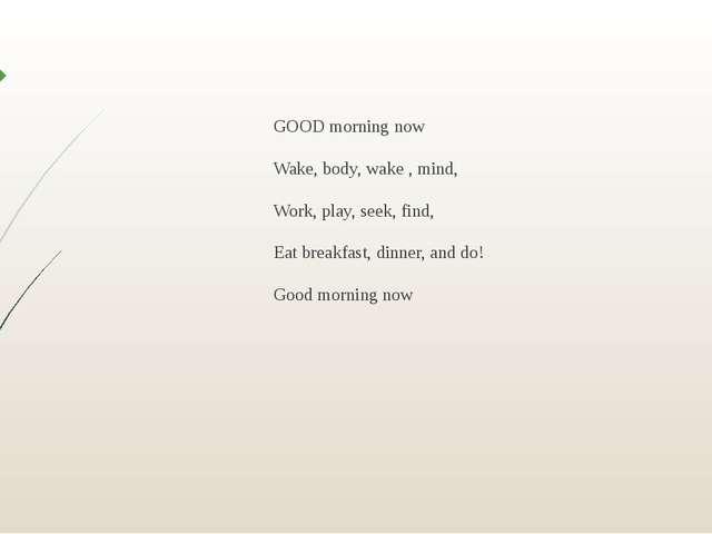 GOOD morning now Wake, body, wake , mind, Work, play, seek, find, Eat breakfa...