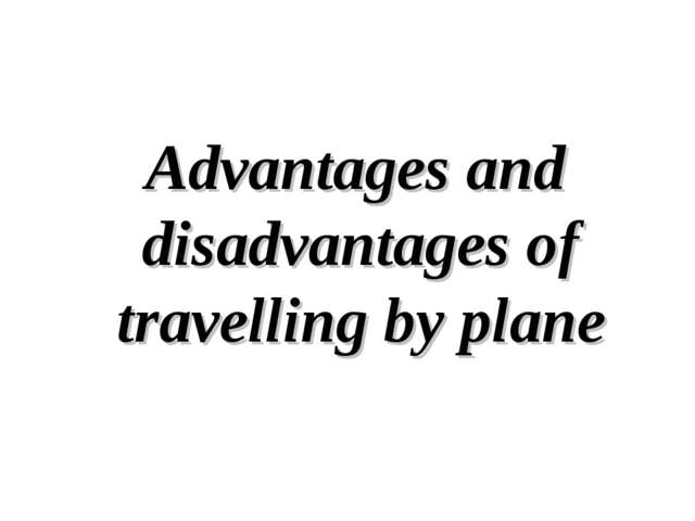 Advantages and disadvantages of travelling by plane