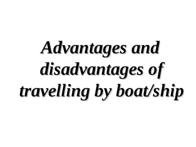 Advantages and disadvantages of travelling by boat/ship