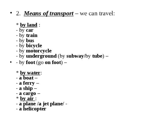 2.  Means of transport – we can travel:   * by land : - by car - by train - b...