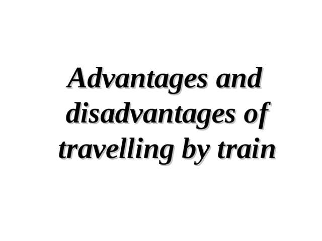 Advantages and disadvantages of travelling by train
