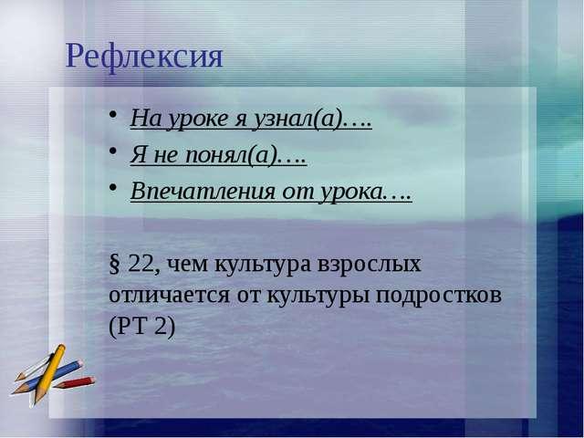 Рефлексия На уроке я узнал(а)…. Я не понял(а)…. Впечатления от урока…. § 22,...
