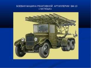 БОЕВАЯ МАШИНА РЕАКТИВНОЙ АРТИЛЛЕРИИ БМ-13 « КАТЮША»