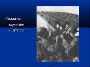 Солдаты, заряжают «Катюшу»