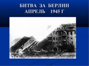БИТВА ЗА БЕРЛИН АПРЕЛЬ 1945 Г