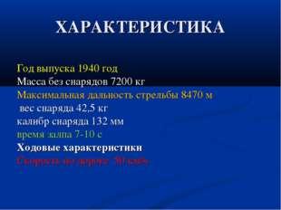 ХАРАКТЕРИСТИКА Год выпуска 1940 год Масса без снарядов 7200 кг Максимальная д