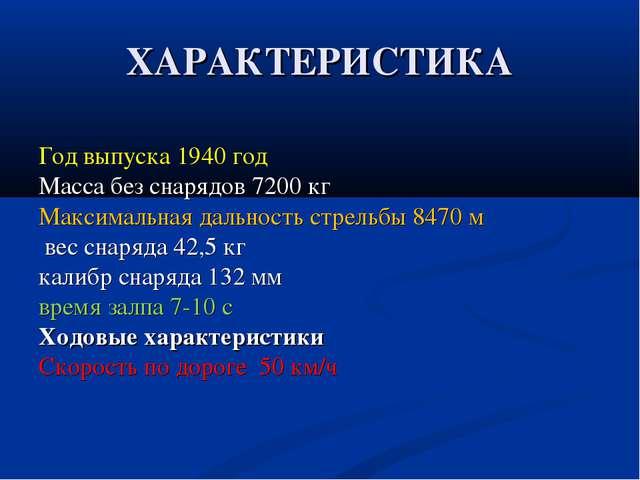 ХАРАКТЕРИСТИКА Год выпуска 1940 год Масса без снарядов 7200 кг Максимальная д...