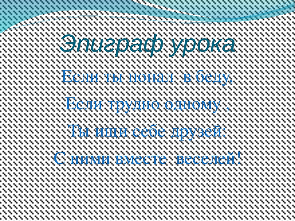 Эпиграф урока Если ты попал в беду, Если трудно одному , Ты ищи себе друзей:...