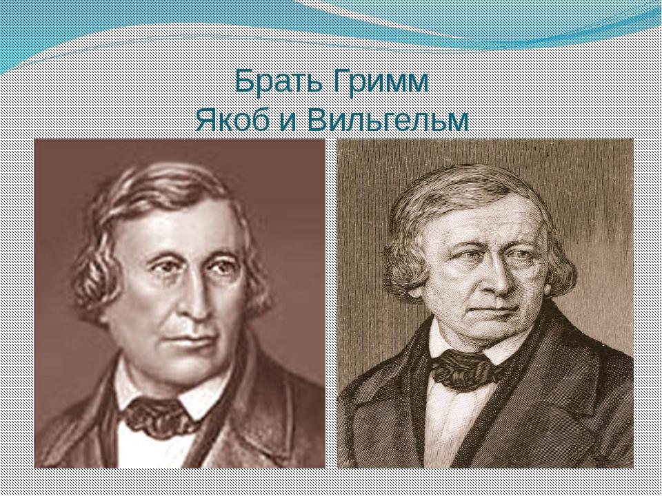 Брать Гримм Якоб и Вильгельм