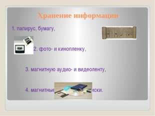 Хранение информации 1. папирус, бумагу, 2. фото- и кинопленку, 3. магнитную а