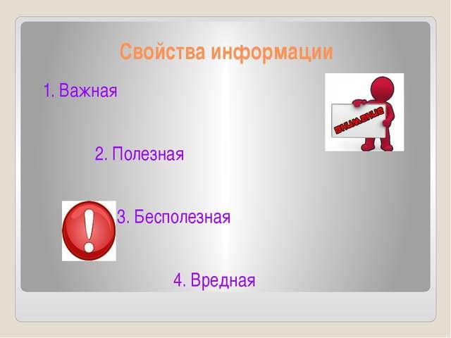 Свойства информации 1. Важная 2. Полезная 3. Бесполезная 4. Вредная