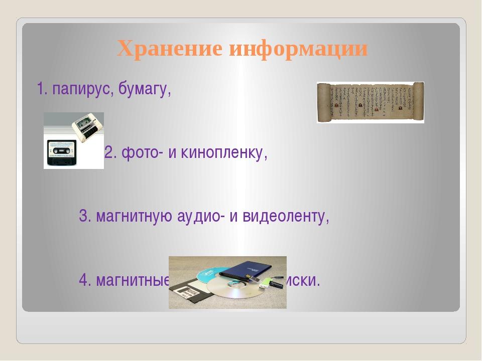 Хранение информации 1. папирус, бумагу, 2. фото- и кинопленку, 3. магнитную а...