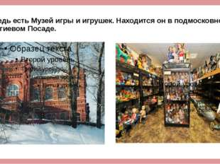 А ведь есть Музей игры и игрушек. Находится он в подмосковном Сергиевом Посаде.