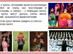 Есть у куклы, которыми артисты-кукловоды управляют не снизу, как тростевыми