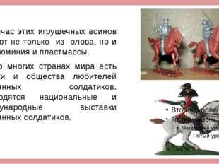Сейчас этих игрушечных воинов делают не только из олова, но и из алюминия и