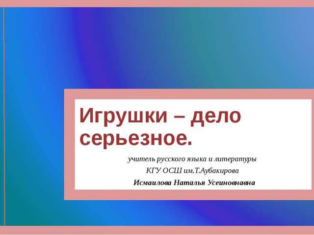 Игрушки – дело серьезное. учитель русского языка и литературы КГУ ОСШ им.Т.Ау...