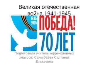 Великая отечественная война 1941-1945 Подготовила учитель коррекционных класс