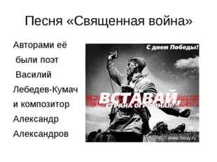 Песня «Священная война» Авторами её были поэт Василий Лебедев-Кумач и компози