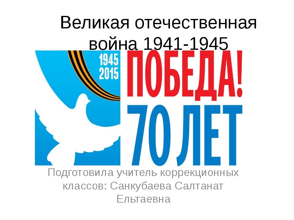 Великая отечественная война 1941-1945 Подготовила учитель коррекционных класс...