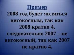 Пример 2008 год будет являться високосным, так как 2008 кратно 4, следователь