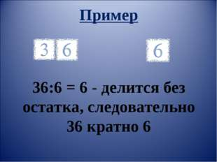 Пример и 36:6 = 6 - делится без остатка, следовательно 36 кратно 6