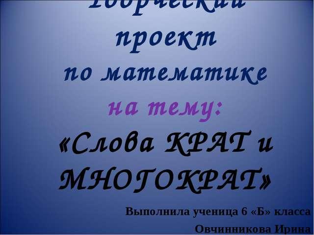 Творческий проект по математике на тему: «Слова КРАТ и МНОГОКРАТ» Выполнила у...