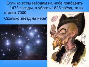 Если ко всем звёздам на небе прибавить 1473 звезды, а убрать 1825 звёзд, то