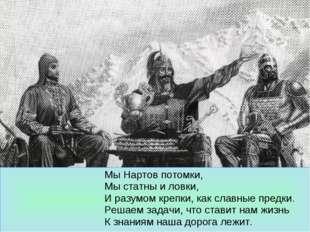 Мы Нартов потомки, Мы статны и ловки, И разумом крепки, как славные предки.