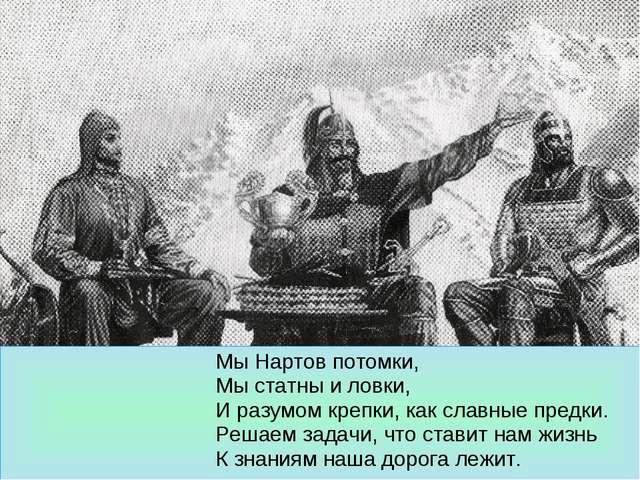Мы Нартов потомки, Мы статны и ловки, И разумом крепки, как славные предки....