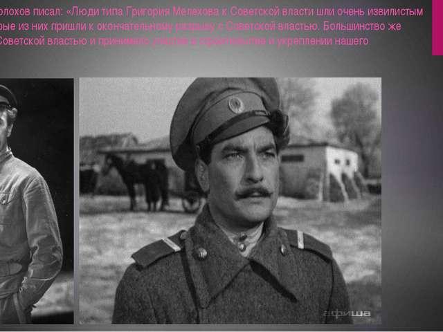 В 1951 году Шолохов писал: «Люди типа Григория Мелехова к Советской власти шл...