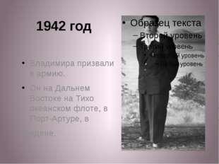 1942 год Владимира призвали в армию. Он на Дальнем Востоке на Тихо океанском