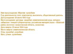 Имя при рождении: Ибрагим кунанбаев Род деятельности: поэт, композитор, мысли