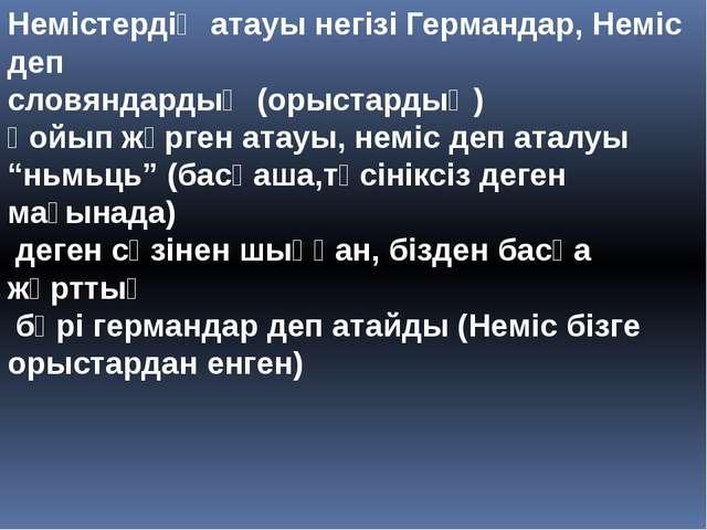 Немістердің атауы негізі Германдар, Неміс деп словяндардың (орыстардың) қойып...