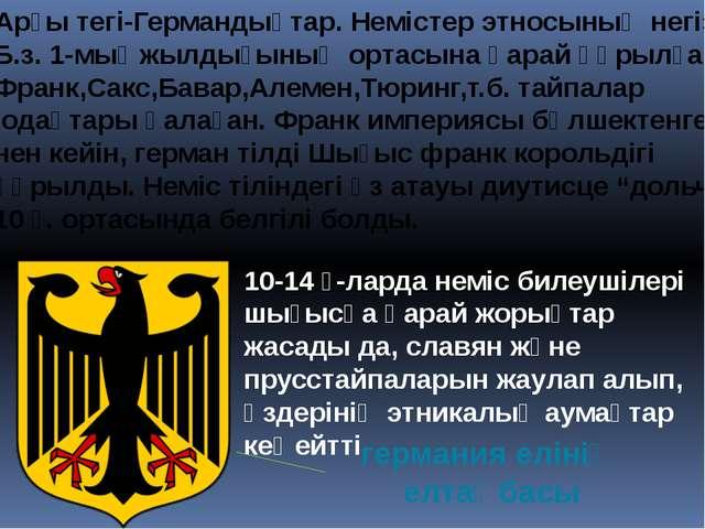 Арғы тегі-Германдықтар. Немістер этносының негізін Б.з. 1-мыңжылдығының ортас...