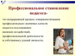 Профессиональное становление педагога- это непрерывный процесс совершенствова
