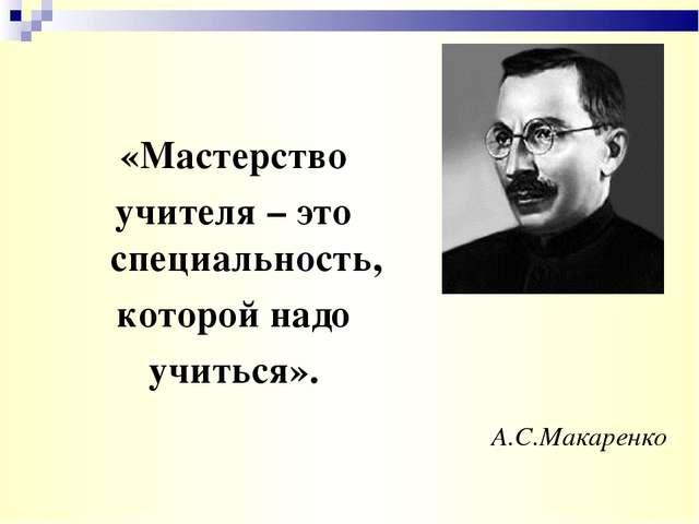 А.С.Макаренко «Мастерство учителя – это специальность, которой надо учиться».