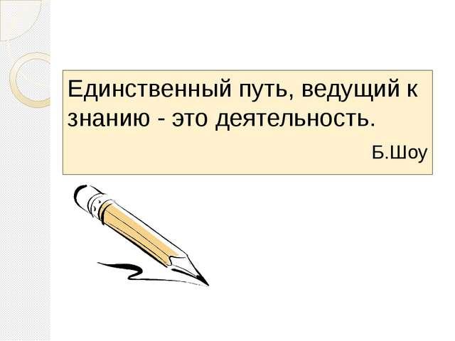 Единственный путь, ведущий к знанию - это деятельность.  Б.Шоу