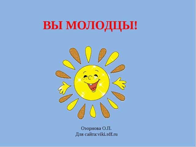 ВЫ МОЛОДЦЫ! Озорнова О.П. Для сайта:viki.rdf.ru