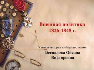 Внешняя политика 1826-1848 г. Учитель истории и обществознания Беспалова Окса