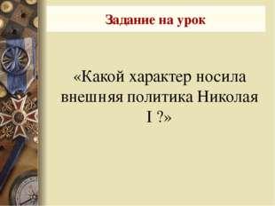 «Какой характер носила внешняя политика Николая I ?» Задание на урок