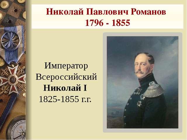 Николай Павлович Романов 1796 - 1855 Император Всероссийский Николай I 1825-1...