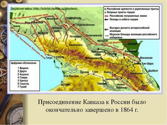 Присоединение Кавказа к России было окончательно завершено в 1864 г.