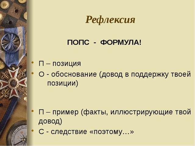 Рефлексия ПОПС - ФОРМУЛА! П – позиция О - обоснование (довод в поддержку твое...