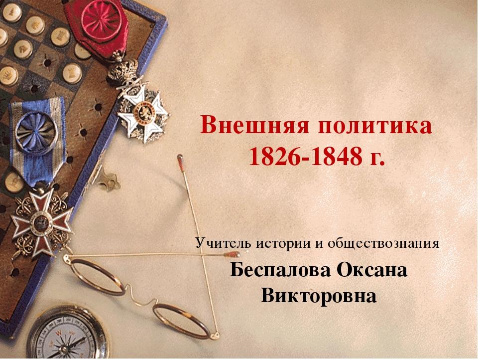 Внешняя политика 1826-1848 г. Учитель истории и обществознания Беспалова Окса...