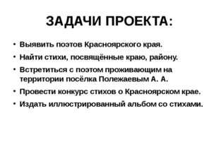 ЗАДАЧИ ПРОЕКТА: Выявить поэтов Красноярского края. Найти стихи, посвящённые к
