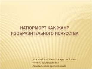 урок изобразительного искусства 5 класс учитель Шайдарова В.А Арыкбалыкская с