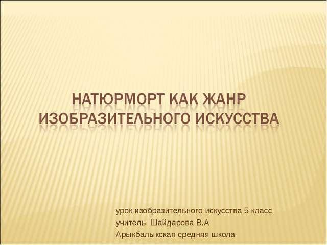 урок изобразительного искусства 5 класс учитель Шайдарова В.А Арыкбалыкская с...